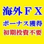 海外FXボーナス提供・信用できる3業者に絞る 2019年度夏季期間決定版